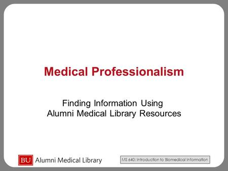 MS 640: Introduction to Biomedical Information Medical Professionalism Finding Information Using Alumni Medical Library Resources.