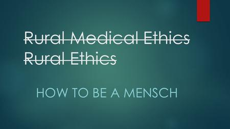 Rural Medical Ethics Rural Ethics HOW TO BE A MENSCH.