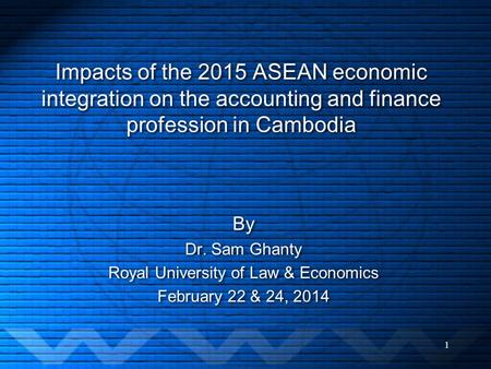 Impacts of the 2015 ASEAN economic integration on the accounting and finance profession in Cambodia By Dr. Sam Ghanty Royal University of Law & Economics.