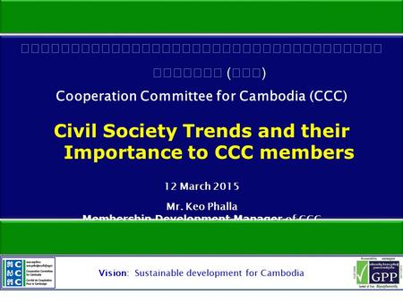 Vision: Sustainable development for Cambodia.  Status of civil society  Internal and external demands  Contributions of CCC members to development.
