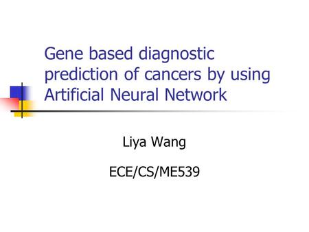Gene based diagnostic prediction of cancers by using Artificial Neural Network Liya Wang ECE/CS/ME539.