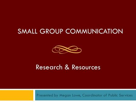 SMALL GROUP COMMUNICATION Research & Resources Presented by Megan Lowe, Coordinator of Public Services.