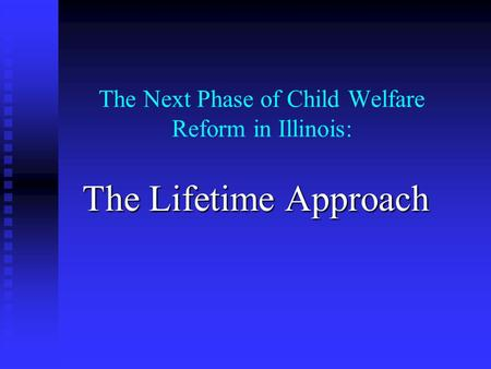 The Next Phase of Child Welfare Reform in Illinois: The Lifetime Approach.
