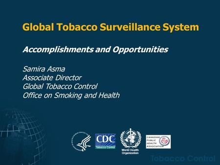 Global Tobacco Surveillance System Accomplishments and Opportunities Samira Asma Associate Director Global Tobacco Control Office on Smoking and Health.