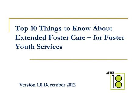 Top 10 Things to Know About Extended Foster Care – for Foster Youth Services Version 1.0 December 2012.