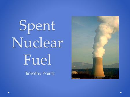 Spent Nuclear Fuel Timothy Pairitz. Nuclear Power 101 Uranium-235 is enriched from 0.7% to 3-5%. Enriched fuel is converted to a uranium oxide powder.