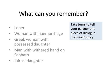 What can you remember? Leper Woman with haemorrhage Greek woman with possessed daughter Man with withered hand on Sabbath Jairus' daughter Take turns to.