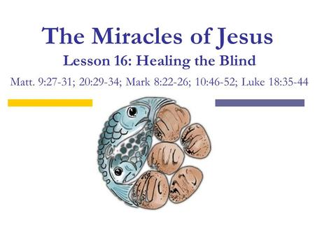 The Miracles of Jesus Lesson 16: Healing the Blind Matt. 9:27-31; 20:29-34; Mark 8:22-26; 10:46-52; Luke 18:35-44.