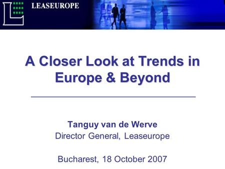 A Closer Look at Trends in Europe & Beyond Tanguy van de Werve Director General, Leaseurope Bucharest, 18 October 2007.
