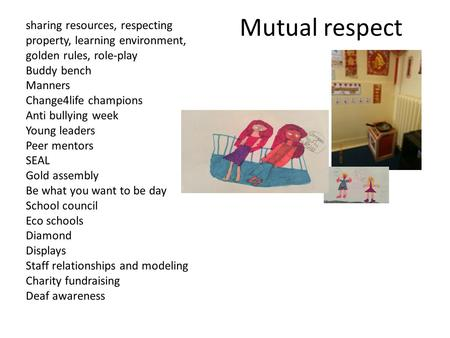Mutual respect sharing resources, respecting property, learning environment, golden rules, role-play Buddy bench Manners Change4life champions Anti bullying.