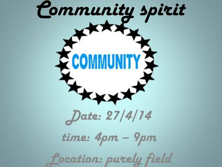 Community spirit Date: 27/4/14 time: 4pm – 9pm Location: purely field.