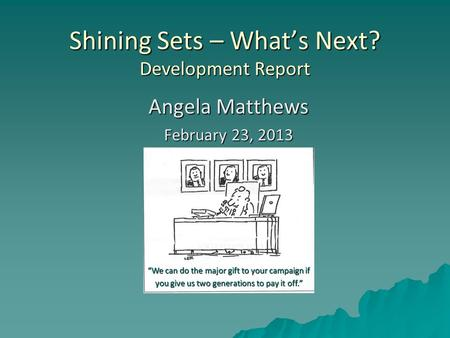 "Shining Sets – What's Next? Development Report Angela Matthews February 23, 2013 ""We can do the major gift to your campaign if you give us two generations."