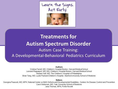 Treatments for Autism Spectrum Disorder Autism Case Training: A Developmental-Behavioral Pediatrics Curriculum 1 Authors Cristina Farrell, MD, Children's.