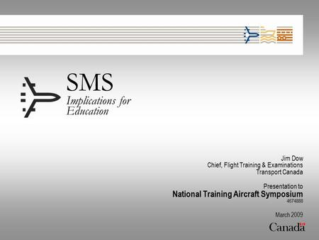 SMS Implications for Education Jim Dow Chief, Flight Training & Examinations Transport Canada Presentation to National Training Aircraft Symposium 4674888.