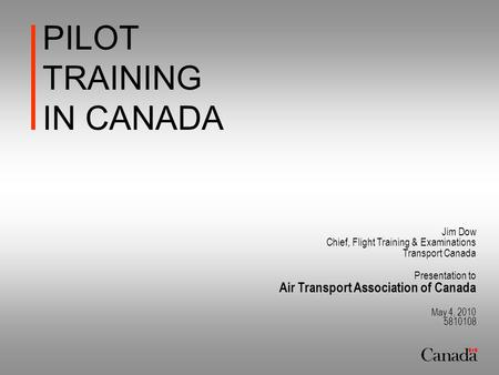 PILOT TRAINING IN CANADA Jim Dow Chief, Flight Training & Examinations Transport Canada Presentation to Air Transport Association of Canada May 4, 2010.
