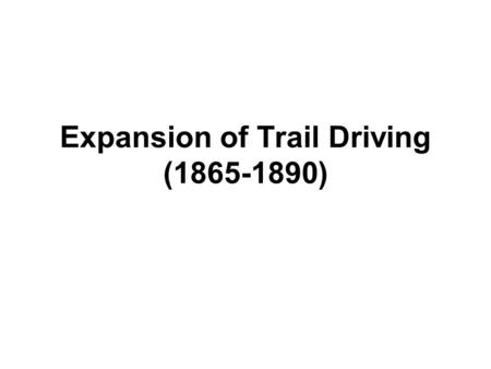 Expansion of Trail Driving (1865-1890) Reason for Cattle Drives 1.After the Civil War, demand for beef grew. 2.Texas had an abundance of cattle. 3.Prices.