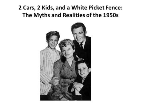 2 Cars, 2 Kids, and a White Picket Fence: The Myths and Realities of the 1950s.