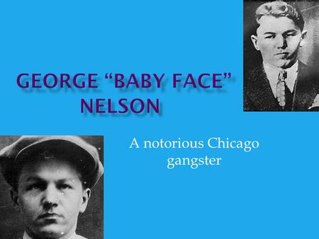 A notorious Chicago gangster.  Born on December 6, 1908 in Chicago, Illinois  Real name is Lester Joseph Gillis  Was the seventh child of Joseph and.