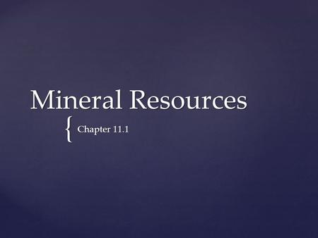 { Mineral Resources Chapter 11.1. 1. 1. Mineral Resources a. a. Nonrenewable resources are substances of limited supply and cannot be replaced but only.