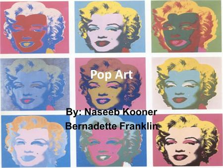 Pop Art By: Naseeb Kooner Bernadette Franklin. What is Pop Art? Pop Art is art that is based on popular culture and the mass media – Reflects current.