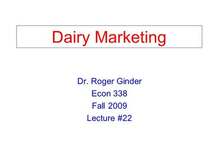 Dairy Marketing Dr. Roger Ginder Econ 338 Fall 2009 Lecture #22.