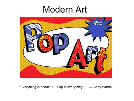 """Everything is beautiful. Pop is everything."" --- Andy Warhol"