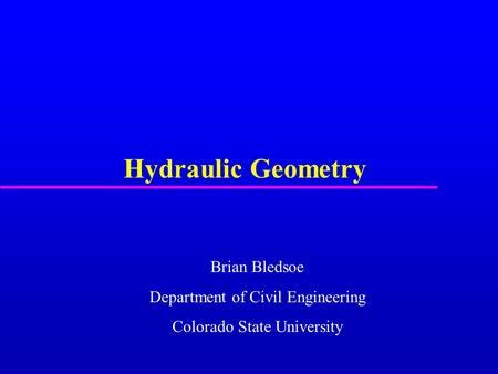 Hydraulic Geometry Brian Bledsoe Department of Civil Engineering Colorado State University.