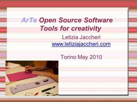 ArTe Open Source Software Tools for creativity Letizia Jaccheri www.letiziajaccheri.com Torino May 2010.