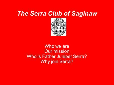 The Serra Club of Saginaw Who we are Our mission Who is Father Juniper Serra? Why join Serra?