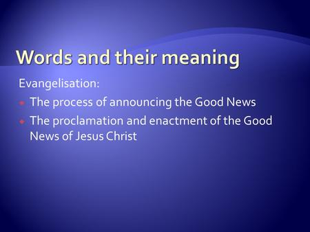 Evangelisation:  The process of announcing the Good News  The proclamation and enactment of the Good News of Jesus Christ.