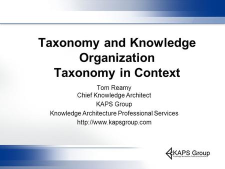 Taxonomy and Knowledge Organization Taxonomy in Context Tom Reamy Chief Knowledge Architect KAPS Group Knowledge Architecture Professional Services