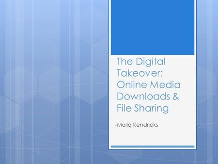 The Digital Takeover: Online Media Downloads & File Sharing -Maliq Kendricks.