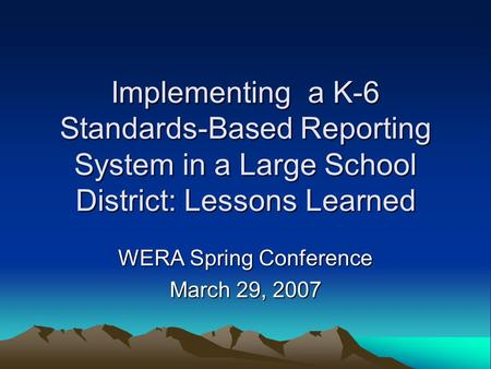 Implementing a K-6 Standards-Based Reporting System in a Large School District: Lessons Learned WERA Spring Conference March 29, 2007.