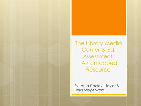 The Library Media Center & ELL Assessment: An Untapped Resource By Laura Dooley – Taylor & Heidi Steigerwald.