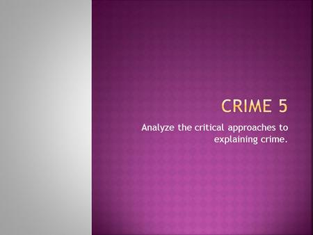 Analyze the critical approaches to explaining crime.