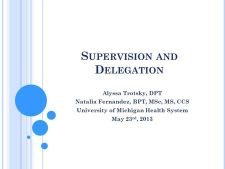 S UPERVISION AND D ELEGATION Alyssa Trotsky, DPT Natalia Fernandez, BPT, MSc, MS, CCS University of Michigan Health System May 23 rd, 2013.