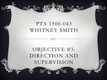 PTA 1500-043 WHITNEY SMITH OBJECTIVE #3: DIRECTION AND SUPERVISION.