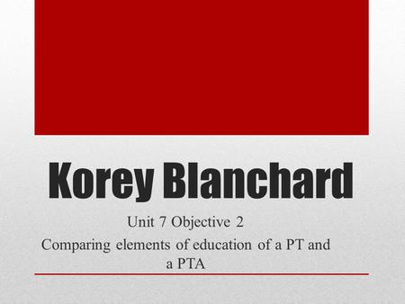 Korey Blanchard Unit 7 Objective 2 Comparing elements of education of a PT and a PTA.