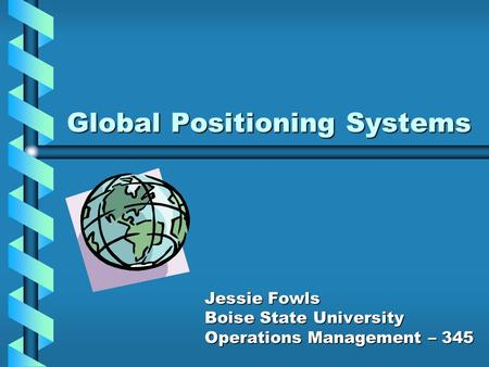 Global Positioning Systems Jessie Fowls Boise State University Operations Management – 345.