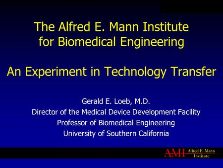The Alfred E. Mann Institute for Biomedical Engineering An Experiment in Technology Transfer Gerald E. Loeb, M.D. Director of the Medical Device Development.