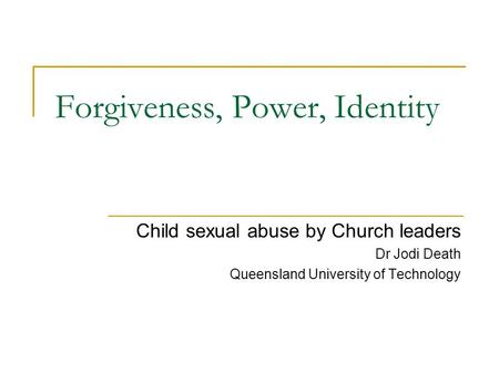 Forgiveness, Power, Identity Child sexual abuse by Church leaders Dr Jodi Death Queensland University of Technology.
