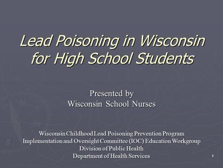11 Lead Poisoning in Wisconsin for High School Students Presented by Wisconsin School Nurses Wisconsin Childhood Lead Poisoning Prevention Program Implementation.