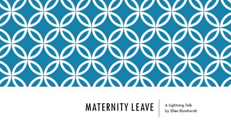 MATERNITY LEAVE A Lightning Talk by Ellen Blumhardt.