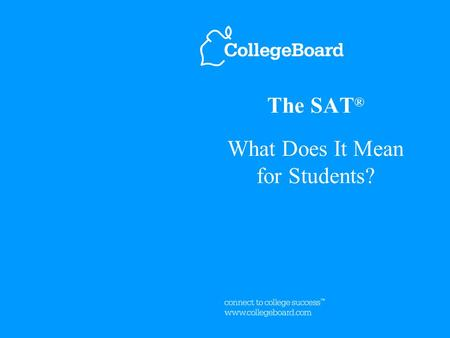 The SAT ® What Does It Mean for Students?. 2 The SAT Focuses on College Success ™ Skills Critical Reading Mathematics Writing The SAT ® tests students'