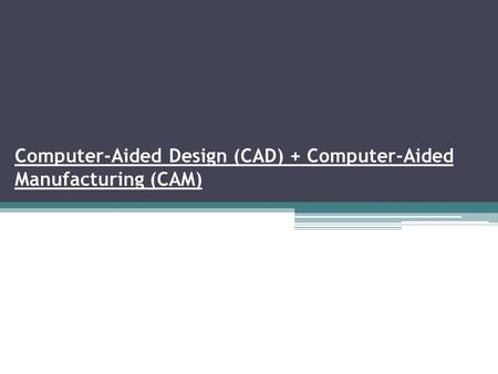 Computer-Aided Design (CAD) + Computer-Aided Manufacturing (CAM)