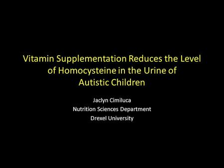 Vitamin Supplementation Reduces the Level of Homocysteine in the Urine of Autistic Children Jaclyn Cimiluca Nutrition Sciences Department Drexel University.