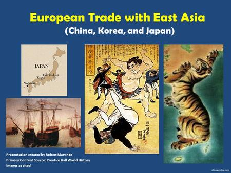 European Trade with East Asia (China, Korea, and Japan) Presentation created by Robert Martinez Primary Content Source: Prentice Hall World History Images.