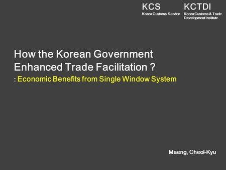 How the Korean Government Enhanced Trade Facilitation ? Maeng, Cheol-Kyu : Economic Benefits from Single Window System KCTDI Korea Customs & Trade Development.