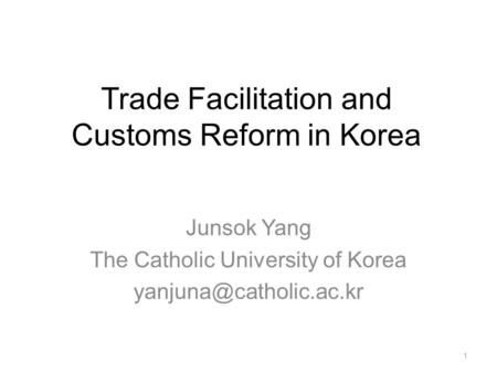 Trade Facilitation and Customs Reform in Korea Junsok Yang The Catholic University of Korea 1.