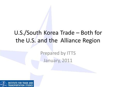 U.S./South Korea Trade – Both for the U.S. and the Alliance Region Prepared by ITTS January, 2011.